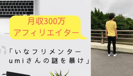 【 月収300万アフィリエイター 】いなフリメンターumiさんの謎を暴け!